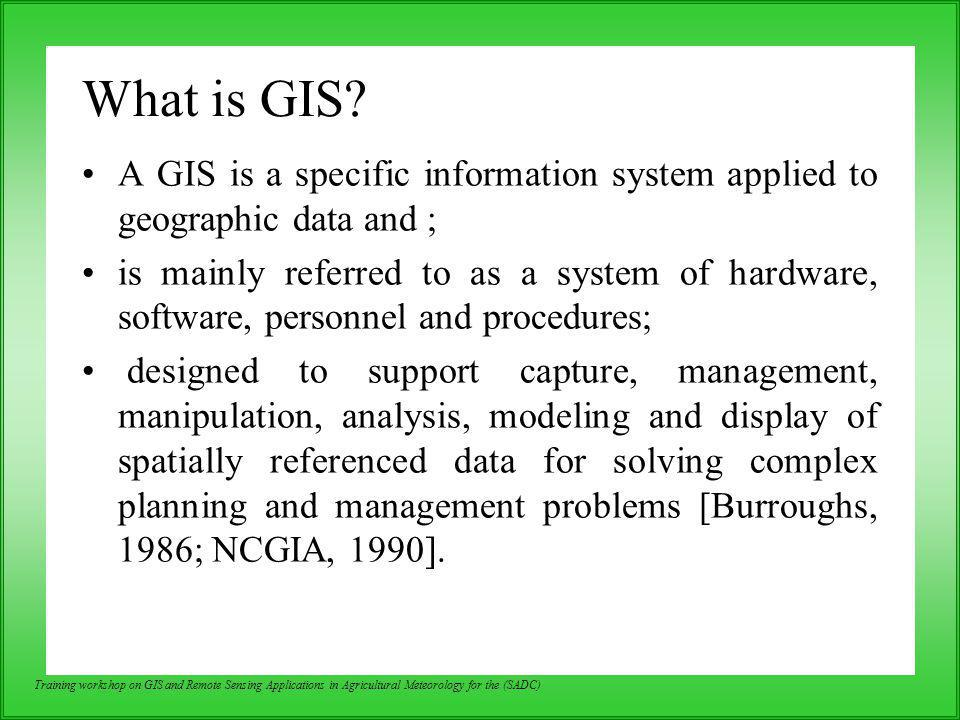Training workshop on GIS and Remote Sensing Applications in Agricultural Meteorology for the (SADC) References: –Fundamentals of GIS by P.L.N.