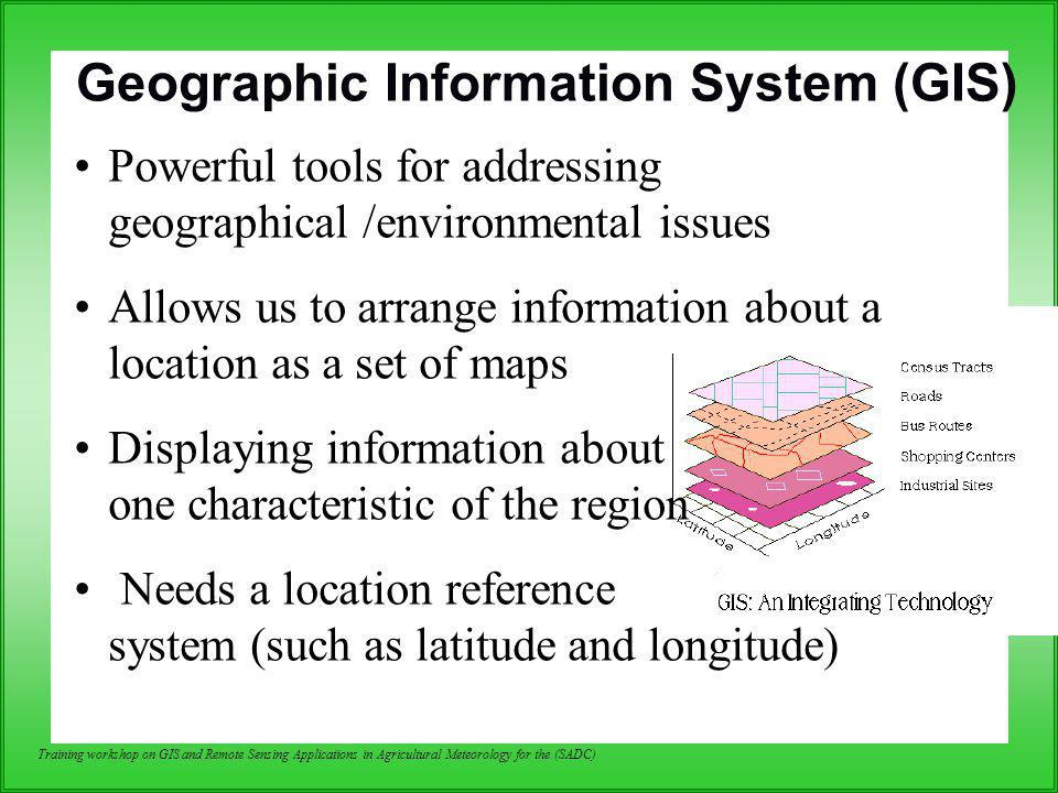 Training workshop on GIS and Remote Sensing Applications in Agricultural Meteorology for the (SADC) Data Input: Geographic Data Characteristics Spatial data and their attributes are linked (seamless) –By their geographic location –By unique identifiers
