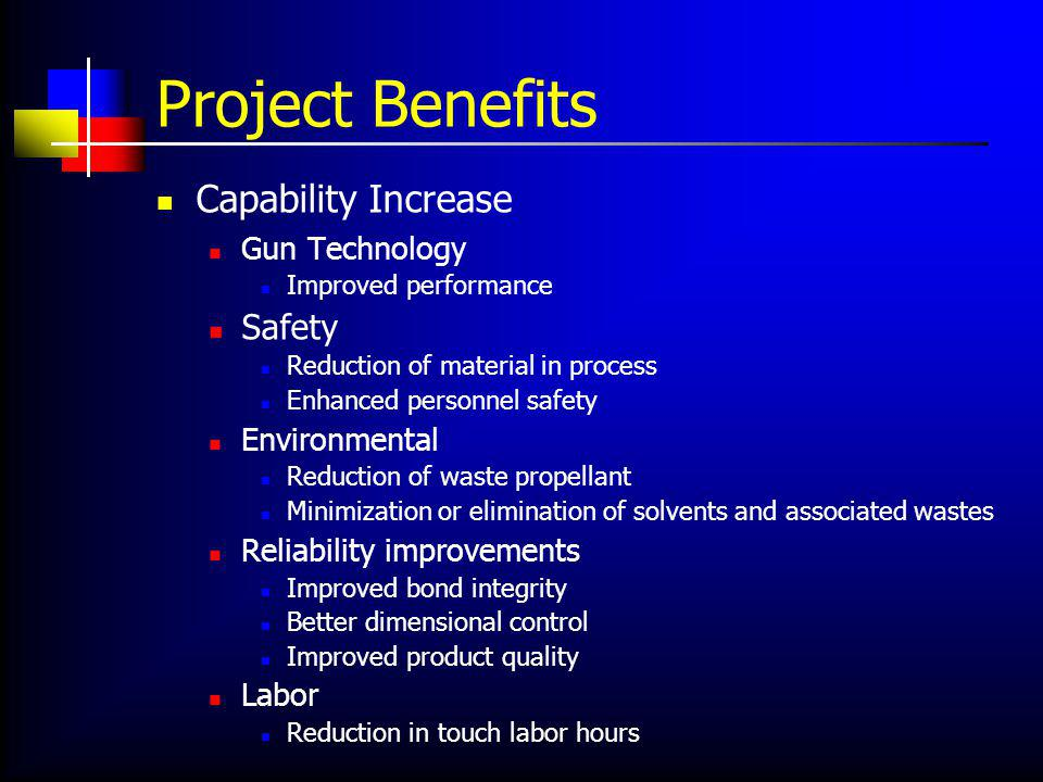 Project Benefits Capability Increase Gun Technology Improved performance Safety Reduction of material in process Enhanced personnel safety Environmental Reduction of waste propellant Minimization or elimination of solvents and associated wastes Reliability improvements Improved bond integrity Better dimensional control Improved product quality Labor Reduction in touch labor hours