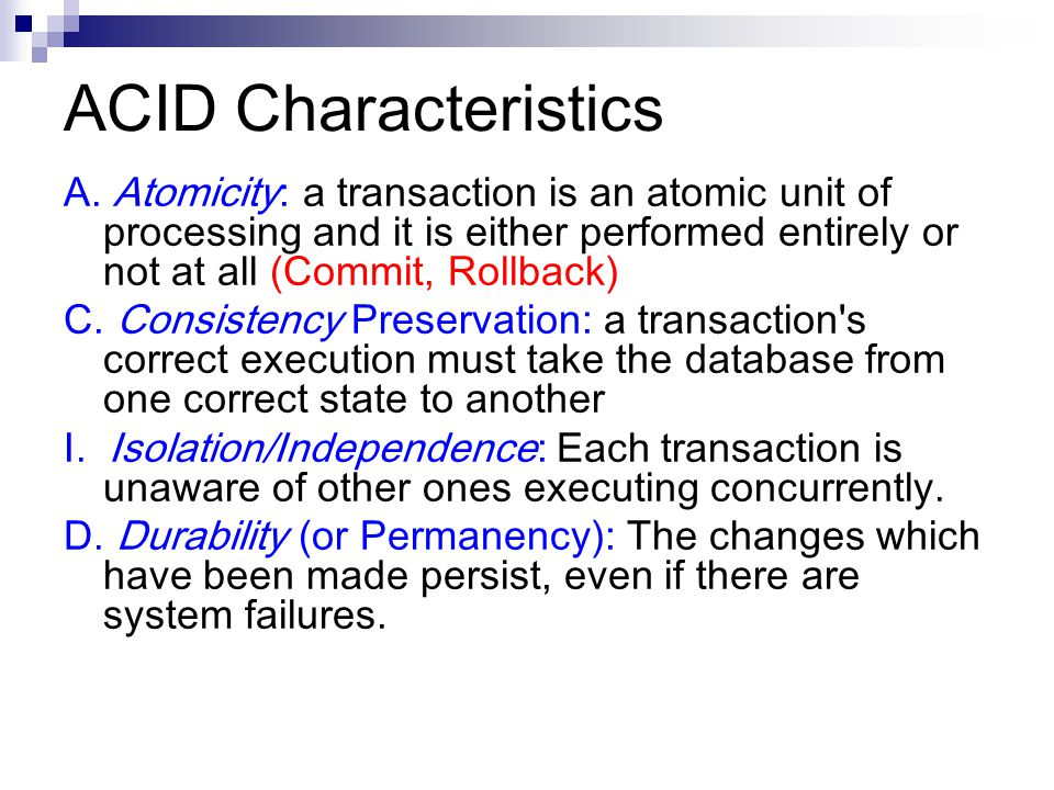 ACID Characteristics A. Atomicity: a transaction is an atomic unit of processing and it is either performed entirely or not at all (Commit, Rollback)