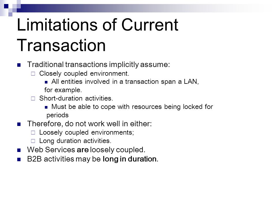 Limitations of Current Transaction Traditional transactions implicitly assume: Closely coupled environment.
