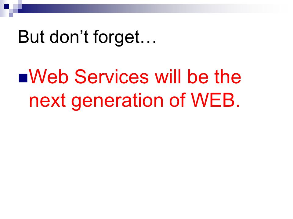 But dont forget… Web Services will be the next generation of WEB.