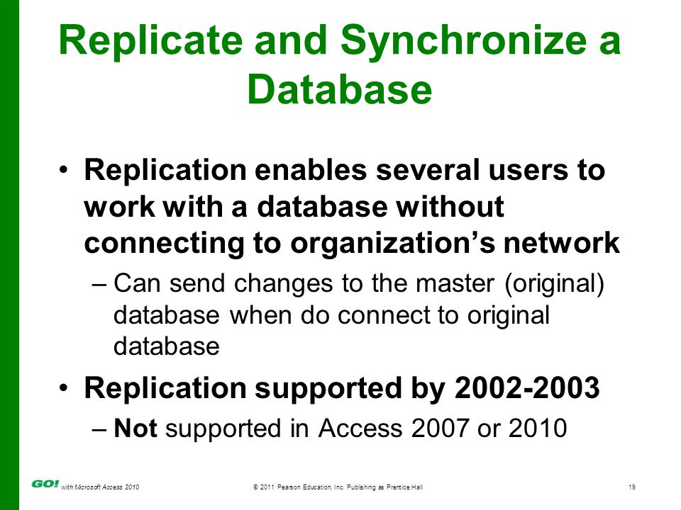 with Microsoft Access 2010© 2011 Pearson Education, Inc. Publishing as Prentice Hall19 Replicate and Synchronize a Database Replication enables severa