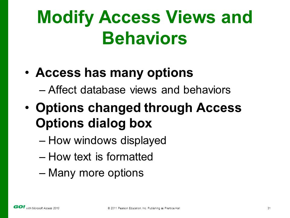 with Microsoft Access 2010© 2011 Pearson Education, Inc. Publishing as Prentice Hall31 Modify Access Views and Behaviors Access has many options –Affe