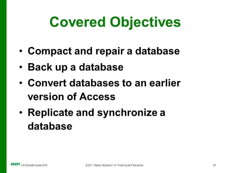 with Microsoft Access 2010© 2011 Pearson Education, Inc. Publishing as Prentice Hall36 Covered Objectives Compact and repair a database Back up a data