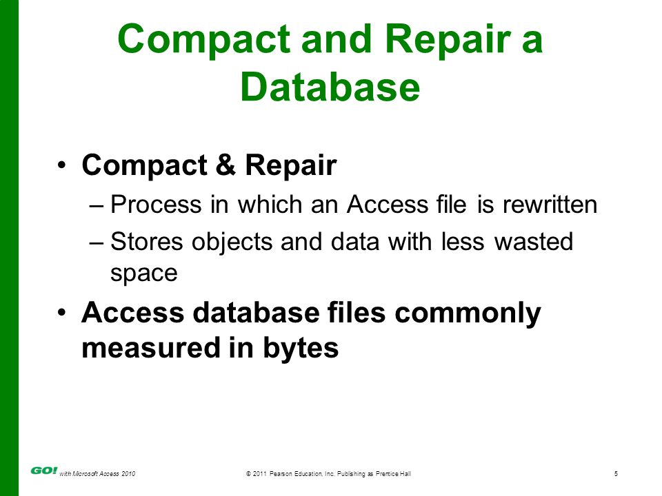 with Microsoft Access 2010© 2011 Pearson Education, Inc. Publishing as Prentice Hall5 Compact and Repair a Database Compact & Repair –Process in which