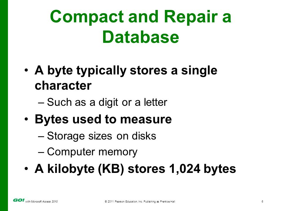 with Microsoft Access 2010© 2011 Pearson Education, Inc. Publishing as Prentice Hall6 Compact and Repair a Database A byte typically stores a single c