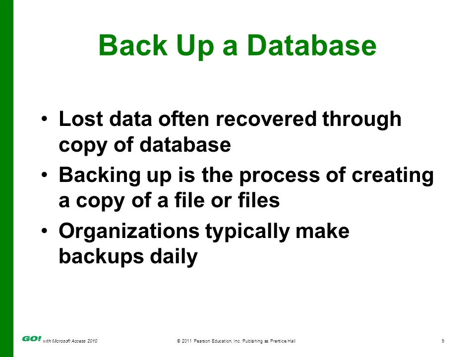with Microsoft Access 2010© 2011 Pearson Education, Inc. Publishing as Prentice Hall9 Back Up a Database Lost data often recovered through copy of dat