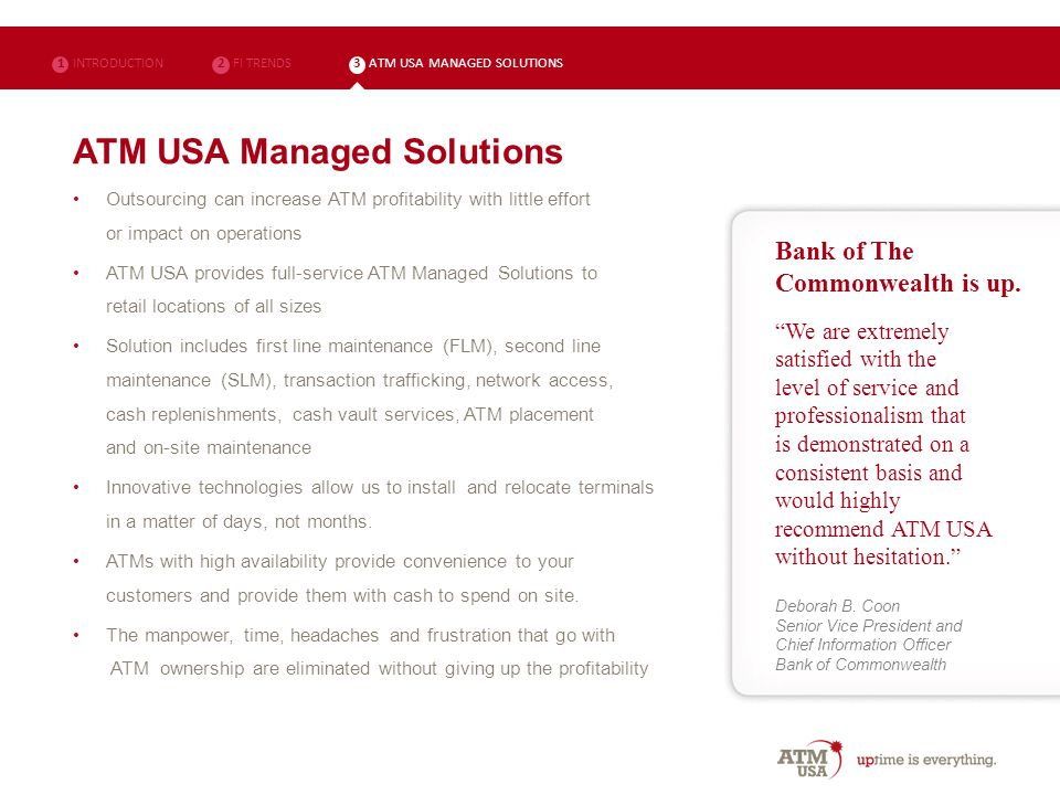 ATM USA Managed Solutions Outsourcing can increase ATM profitability with little effort or impact on operations ATM USA provides full-service ATM Managed Solutions to retail locations of all sizes Solution includes first line maintenance (FLM), second line maintenance (SLM), transaction trafficking, network access, cash replenishments, cash vault services, ATM placement and on-site maintenance Innovative technologies allow us to install and relocate terminals in a matter of days, not months.