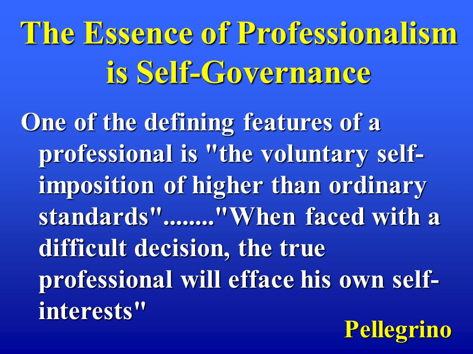 One of the defining features of a professional is the voluntary self- imposition of higher than ordinary standards ........ When faced with a difficult decision, the true professional will efface his own self- interests Pellegrino The Essence of Professionalism is Self-Governance