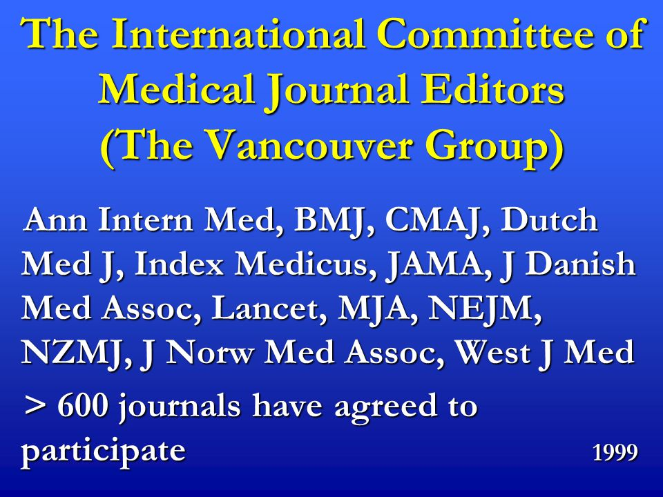 The International Committee of Medical Journal Editors (The Vancouver Group) Ann Intern Med, BMJ, CMAJ, Dutch Med J, Index Medicus, JAMA, J Danish Med Assoc, Lancet, MJA, NEJM, NZMJ, J Norw Med Assoc, West J Med Ann Intern Med, BMJ, CMAJ, Dutch Med J, Index Medicus, JAMA, J Danish Med Assoc, Lancet, MJA, NEJM, NZMJ, J Norw Med Assoc, West J Med > 600 journals have agreed to participate 1999 > 600 journals have agreed to participate 1999