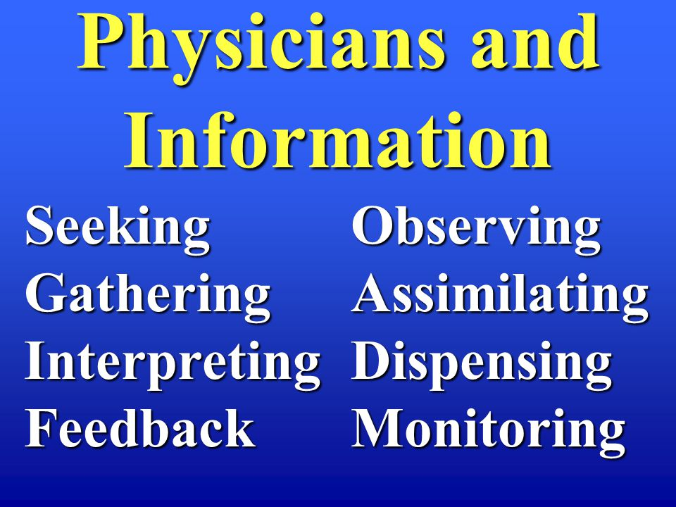 Physicians and Information SeekingGatheringInterpretingFeedbackObservingAssimilatingDispensingMonitoring