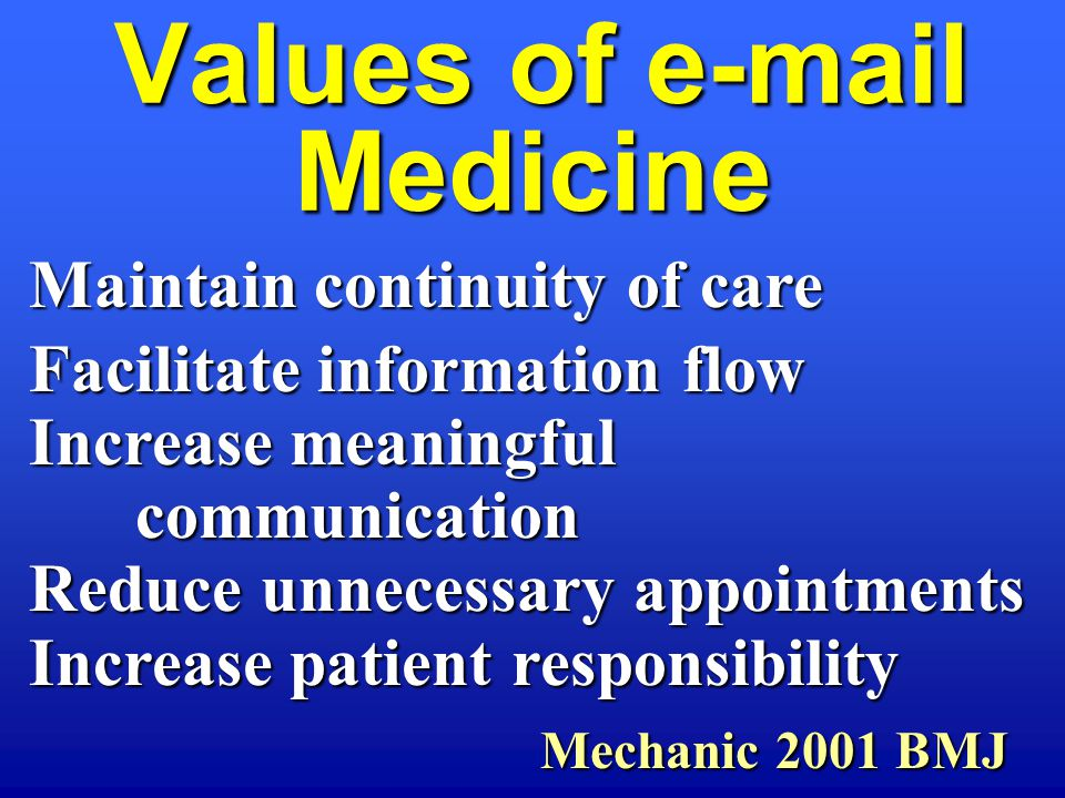 Values of e-mail Medicine Values of e-mail Medicine Maintain continuity of care Facilitate information flow Increase meaningful communication Reduce unnecessary appointments Increase patient responsibility Mechanic 2001 BMJ Mechanic 2001 BMJ