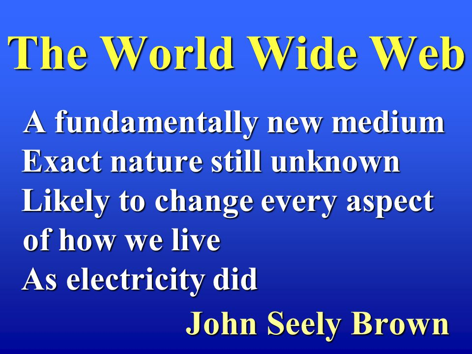 A fundamentally new medium A fundamentally new medium Exact nature still unknown Exact nature still unknown Likely to change every aspect of how we live Likely to change every aspect of how we live As electricity did As electricity did John Seely Brown John Seely Brown The World Wide Web