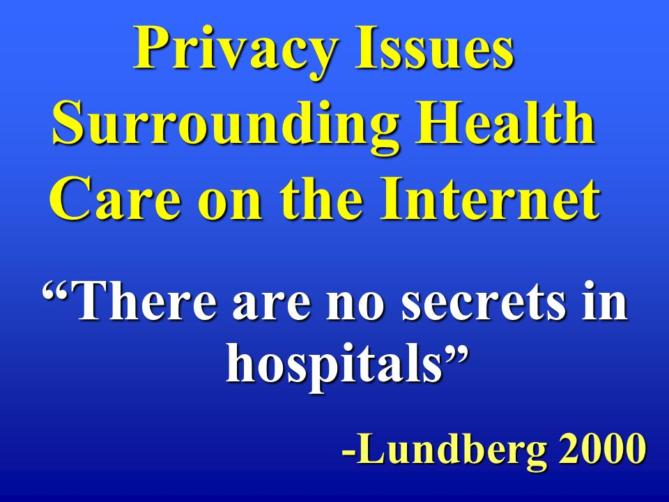 There are no secrets in hospitals There are no secrets in hospitals -Lundberg 2000 Privacy Issues Surrounding Health Care on the Internet