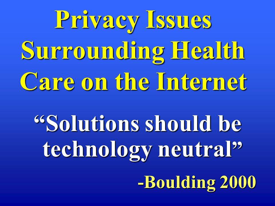 Solutions should be technology neutral Solutions should be technology neutral -Boulding 2000 -Boulding 2000 Privacy Issues Surrounding Health Care on the Internet
