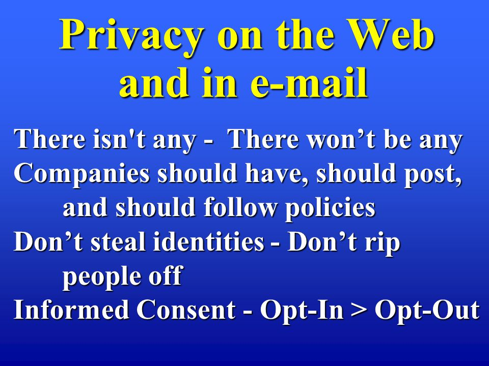 Privacy on the Web and in e-mail Privacy on the Web and in e-mail There isn't any - There wont be any Companies should have, should post, and should f