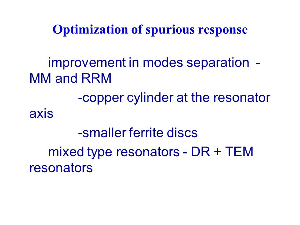 improvement in modes separation - MM and RRM -copper cylinder at the resonator axis -smaller ferrite discs mixed type resonators - DR + TEM resonators Optimization of spurious response