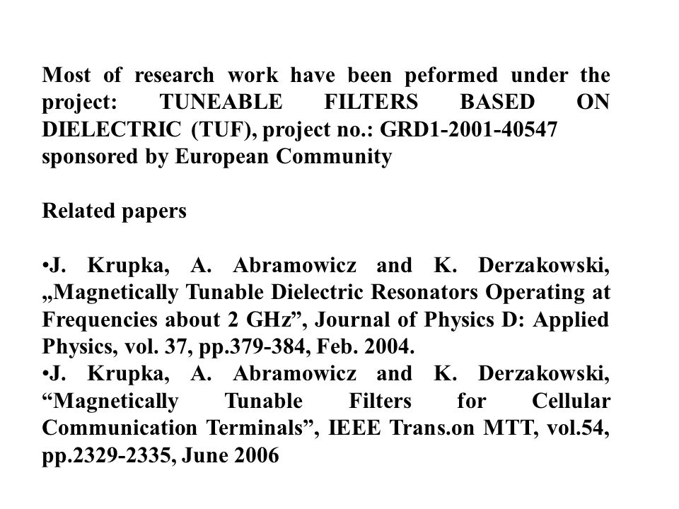 Most of research work have been peformed under the project: TUNEABLE FILTERS BASED ON DIELECTRIC (TUF), project no.: GRD1-2001-40547 sponsored by European Community Related papers J.