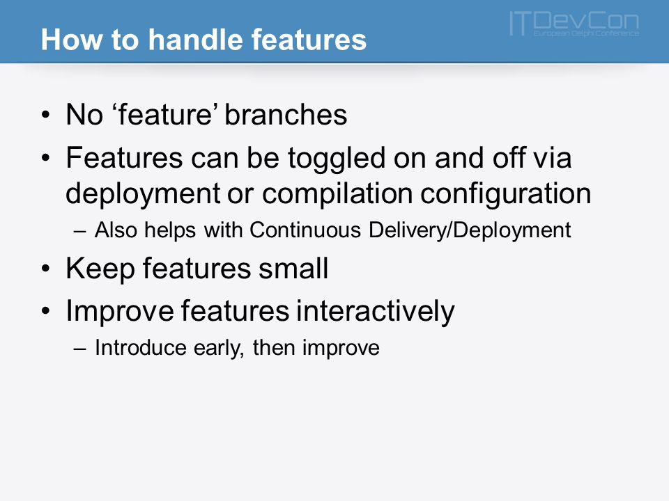 How to handle features No feature branches Features can be toggled on and off via deployment or compilation configuration –Also helps with Continuous Delivery/Deployment Keep features small Improve features interactively –Introduce early, then improve