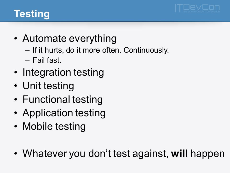Testing Automate everything –If it hurts, do it more often.