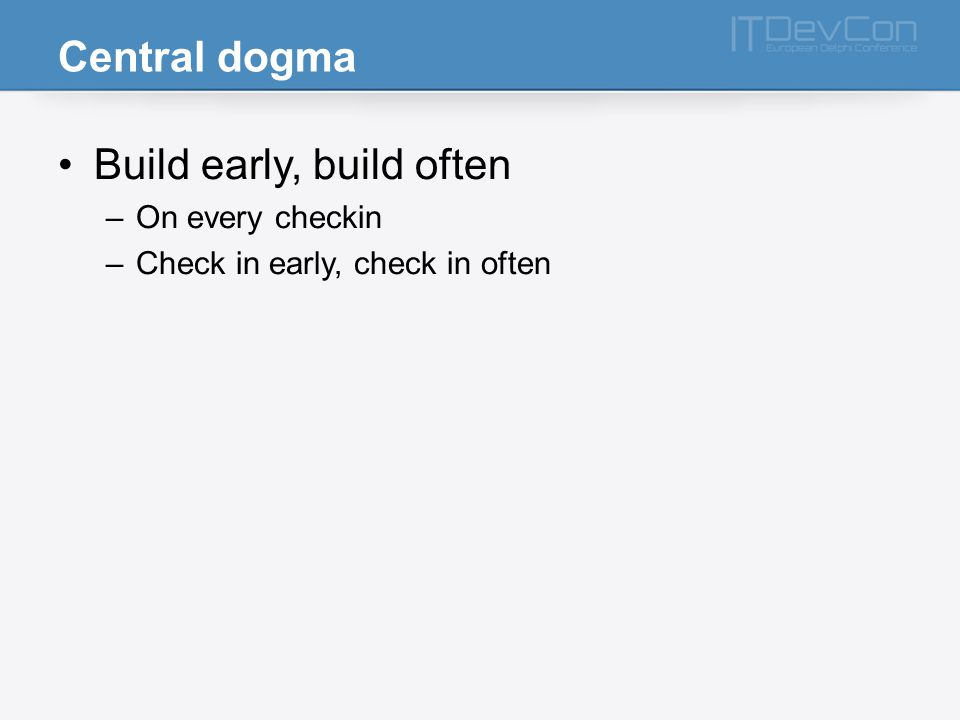 Central dogma Build early, build often –On every checkin –Check in early, check in often
