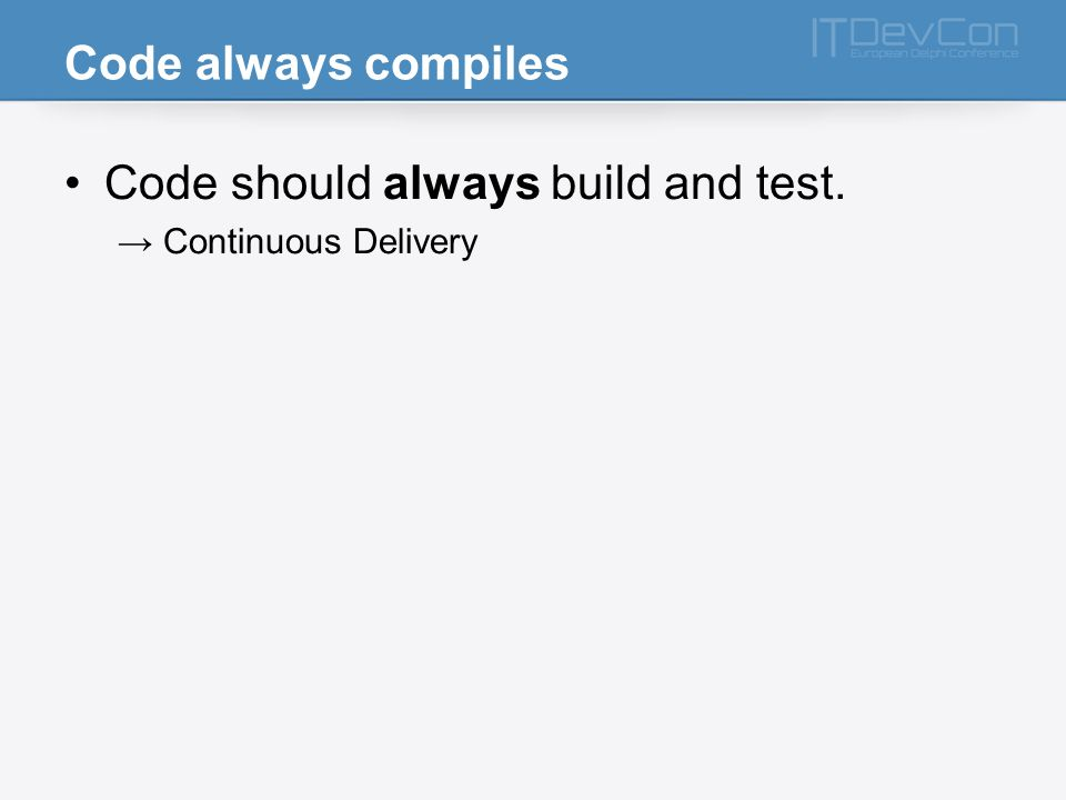 Code always compiles Code should always build and test. Continuous Delivery