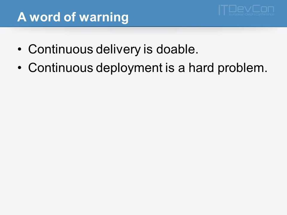 A word of warning Continuous delivery is doable. Continuous deployment is a hard problem.