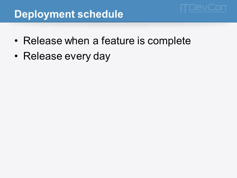 Deployment schedule Release when a feature is complete Release every day