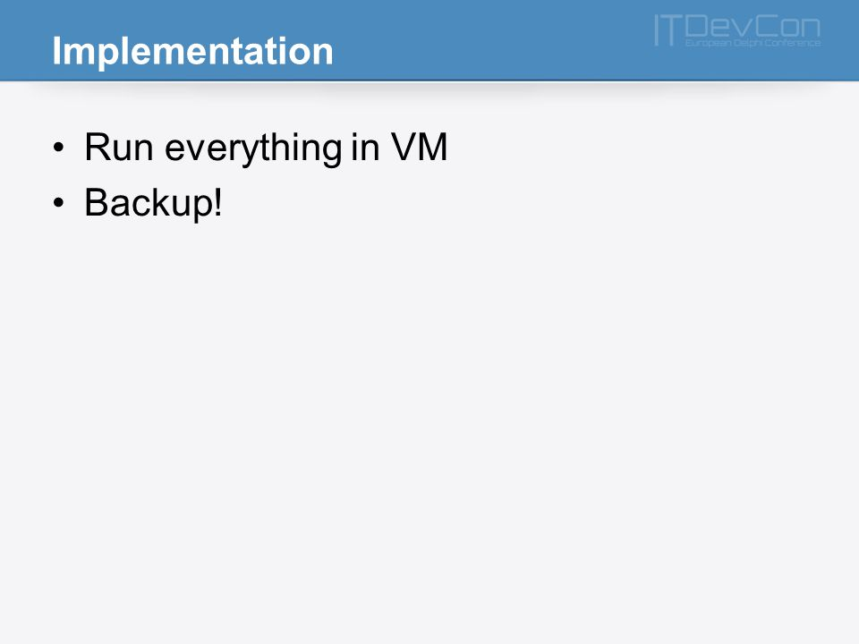 Implementation Run everything in VM Backup!