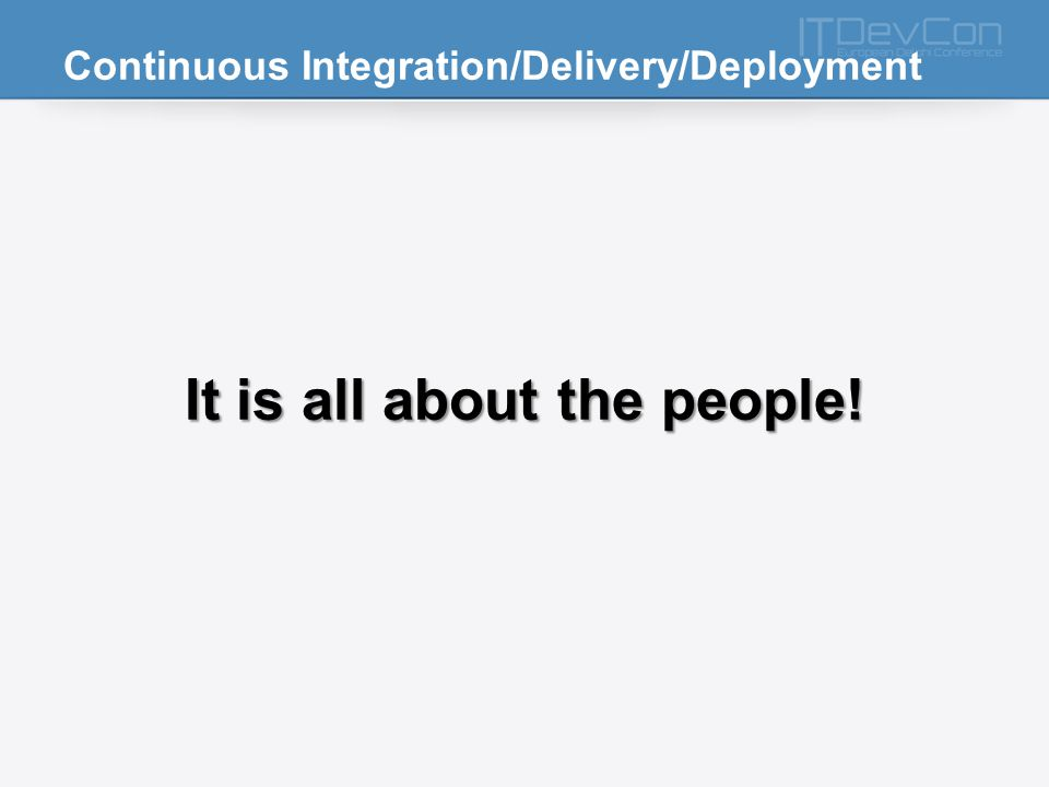 Continuous Integration/Delivery/Deployment It is all about the people!