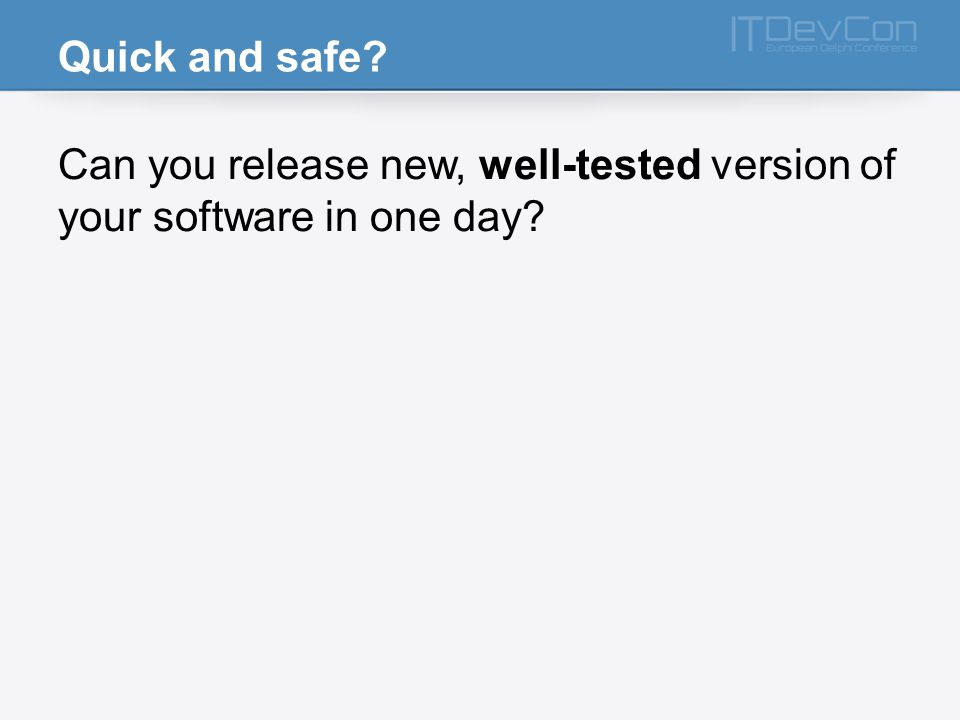 Quick and safe Can you release new, well-tested version of your software in one day