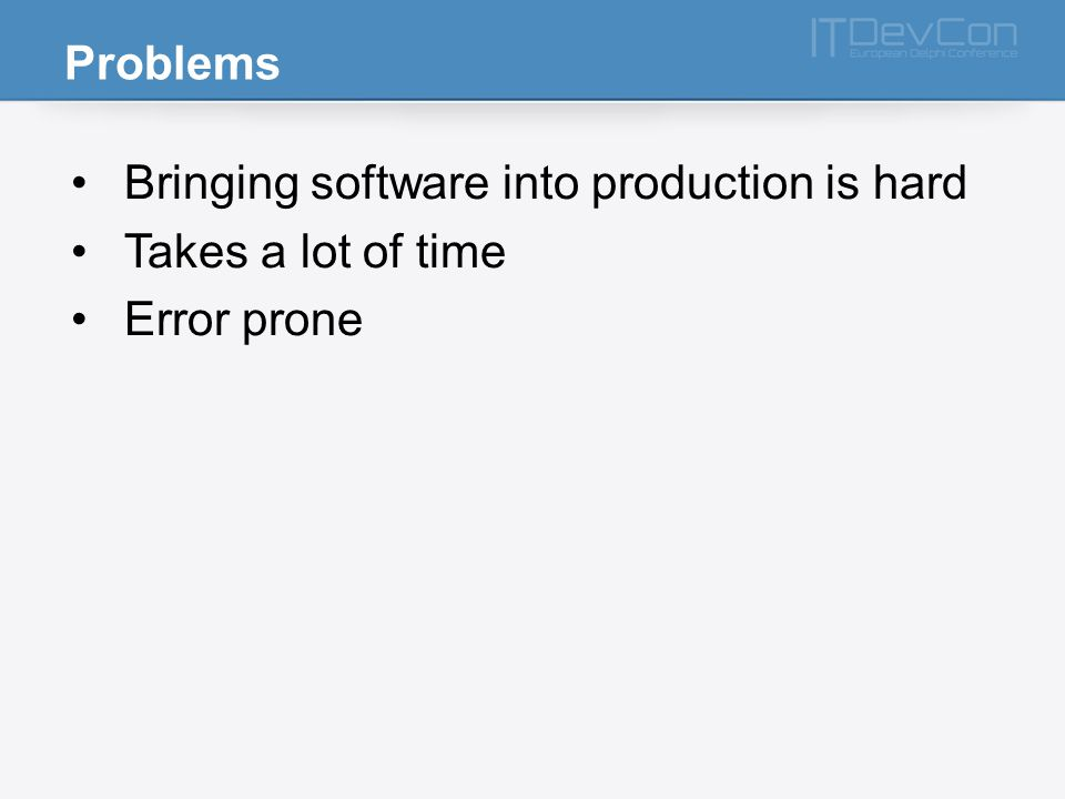 Problems Bringing software into production is hard Takes a lot of time Error prone