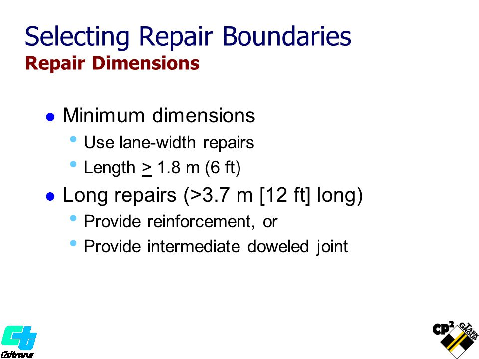 Selecting Repair Boundaries Repair Dimensions Minimum dimensions Use lane-width repairs Length > 1.8 m (6 ft) Long repairs (>3.7 m [12 ft] long) Provide reinforcement, or Provide intermediate doweled joint