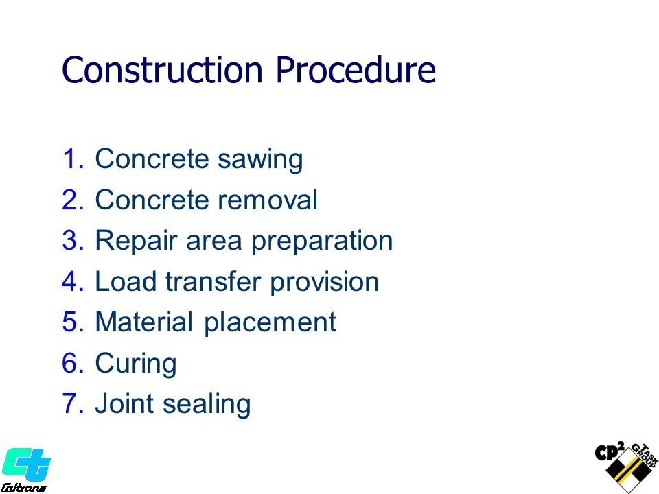 1.Concrete sawing 2.Concrete removal 3.Repair area preparation 4.Load transfer provision 5.Material placement 6.Curing 7.Joint sealing Construction Procedure