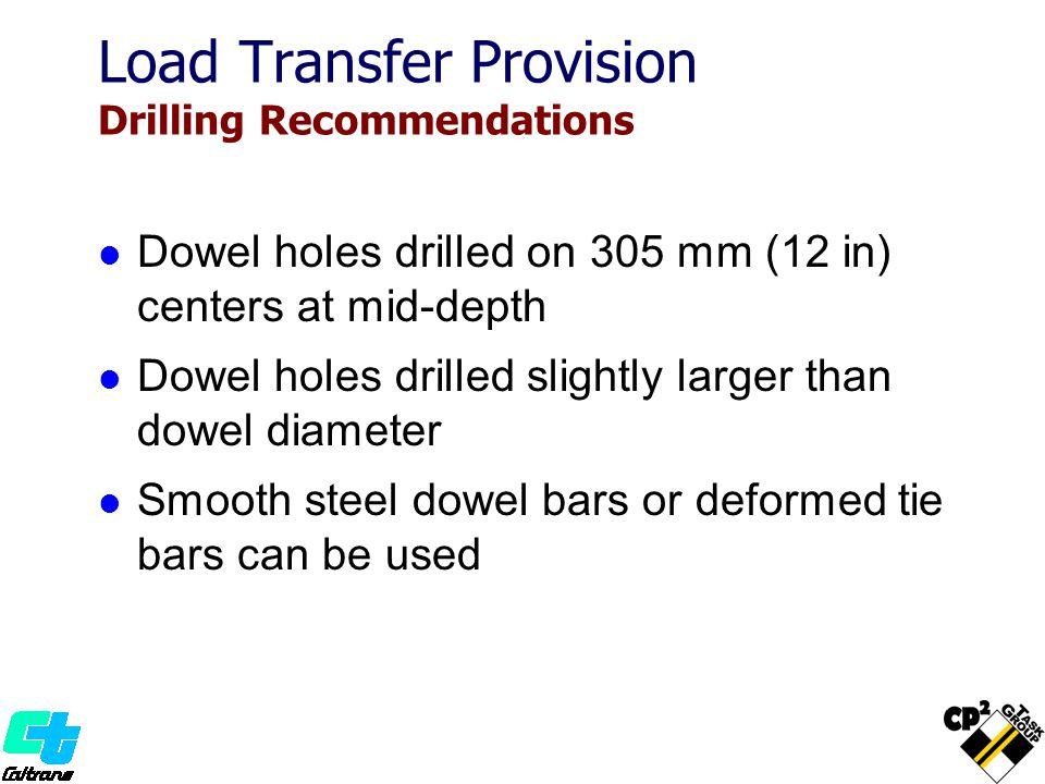 Dowel holes drilled on 305 mm (12 in) centers at mid-depth Dowel holes drilled slightly larger than dowel diameter Smooth steel dowel bars or deformed tie bars can be used Load Transfer Provision Drilling Recommendations