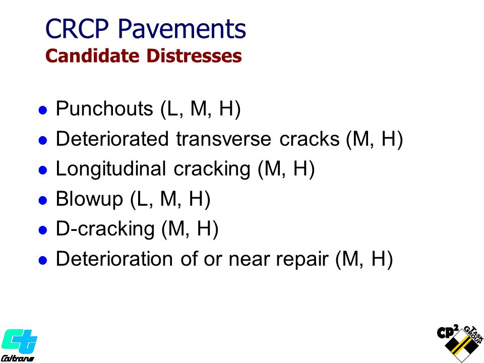 CRCP Pavements Candidate Distresses Punchouts (L, M, H) Deteriorated transverse cracks (M, H) Longitudinal cracking (M, H) Blowup (L, M, H) D-cracking (M, H) Deterioration of or near repair (M, H)