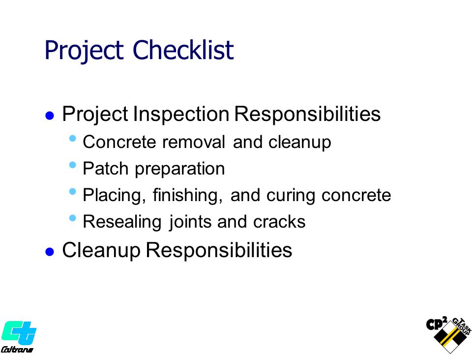 Project Checklist Project Inspection Responsibilities Concrete removal and cleanup Patch preparation Placing, finishing, and curing concrete Resealing joints and cracks Cleanup Responsibilities