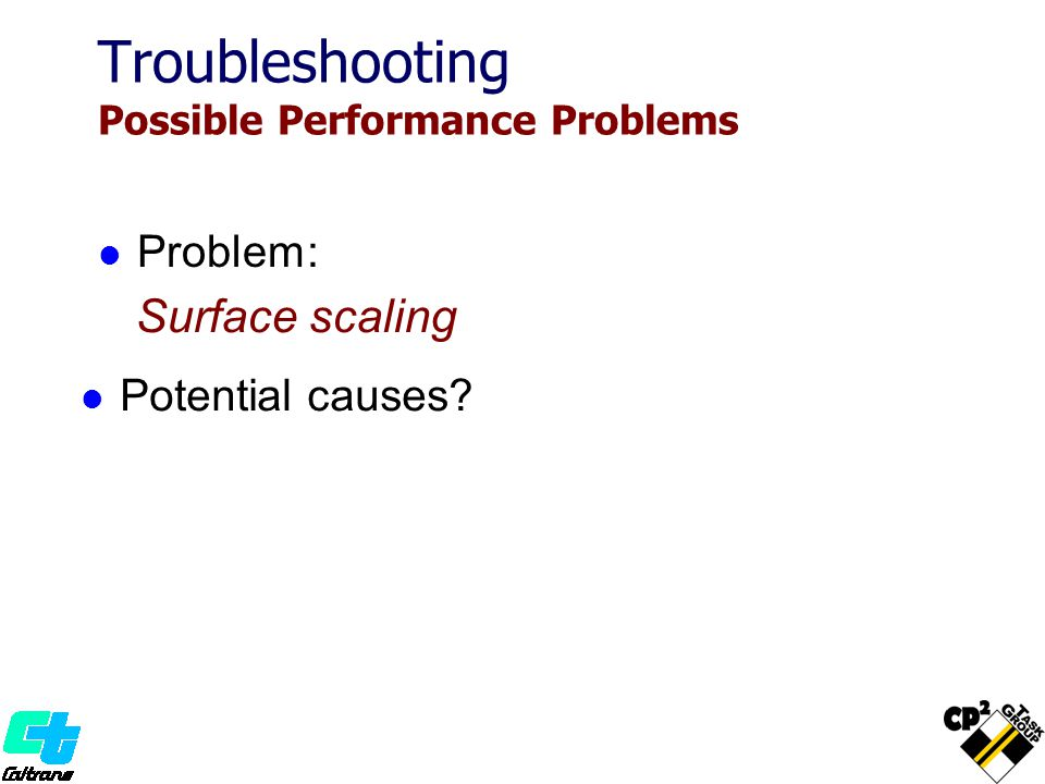 Problem: Surface scaling Potential causes Troubleshooting Possible Performance Problems
