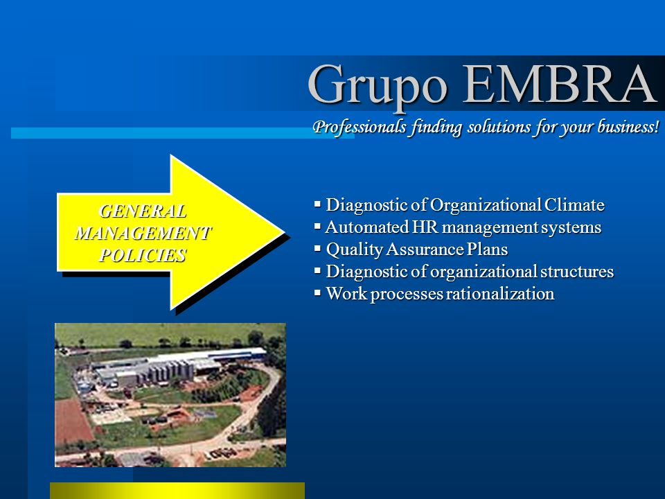 Diagnostic of Organizational Climate Diagnostic of Organizational Climate Automated HR management systems Automated HR management systems Quality Assurance Plans Quality Assurance Plans Diagnostic of organizational structures Diagnostic of organizational structures Work processes rationalization Work processes rationalization GENERALMANAGEMENTPOLICIES GENERAL MANAGEMENT POLICIES Grupo EMBRA Professionals finding solutions for your business!