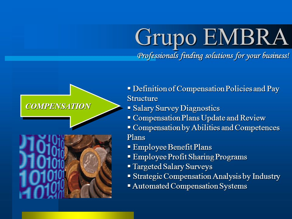 Definition of Compensation Policies and Pay Structure Definition of Compensation Policies and Pay Structure Salary Survey Diagnostics Salary Survey Diagnostics Compensation Plans Update and Review Compensation Plans Update and Review Compensation by Abilities and Competences Plans Compensation by Abilities and Competences Plans Employee Benefit Plans Employee Benefit Plans Employee Profit Sharing Programs Employee Profit Sharing Programs Targeted Salary Surveys Targeted Salary Surveys Strategic Compensation Analysis by Industry Strategic Compensation Analysis by Industry Automated Compensation Systems Automated Compensation Systems COMPENSATION COMPENSATION Grupo EMBRA Professionals finding solutions for your business!