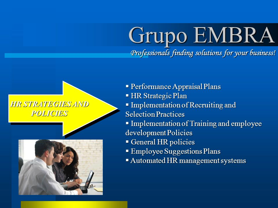 Performance Appraisal Plans Performance Appraisal Plans HR Strategic Plan HR Strategic Plan Implementation of Recruiting and Selection Practices Implementation of Recruiting and Selection Practices Implementation of Training and employee development Policies Implementation of Training and employee development Policies General HR policies General HR policies Employee Suggestions Plans Employee Suggestions Plans Automated HR management systems Automated HR management systems HR STRATEGIES AND POLICIES HR STRATEGIES AND POLICIES Grupo EMBRA Professionals finding solutions for your business!