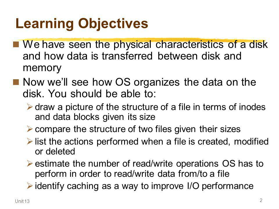 Unit 13 2 Learning Objectives We have seen the physical characteristics of a disk and how data is transferred between disk and memory Now well see how OS organizes the data on the disk.