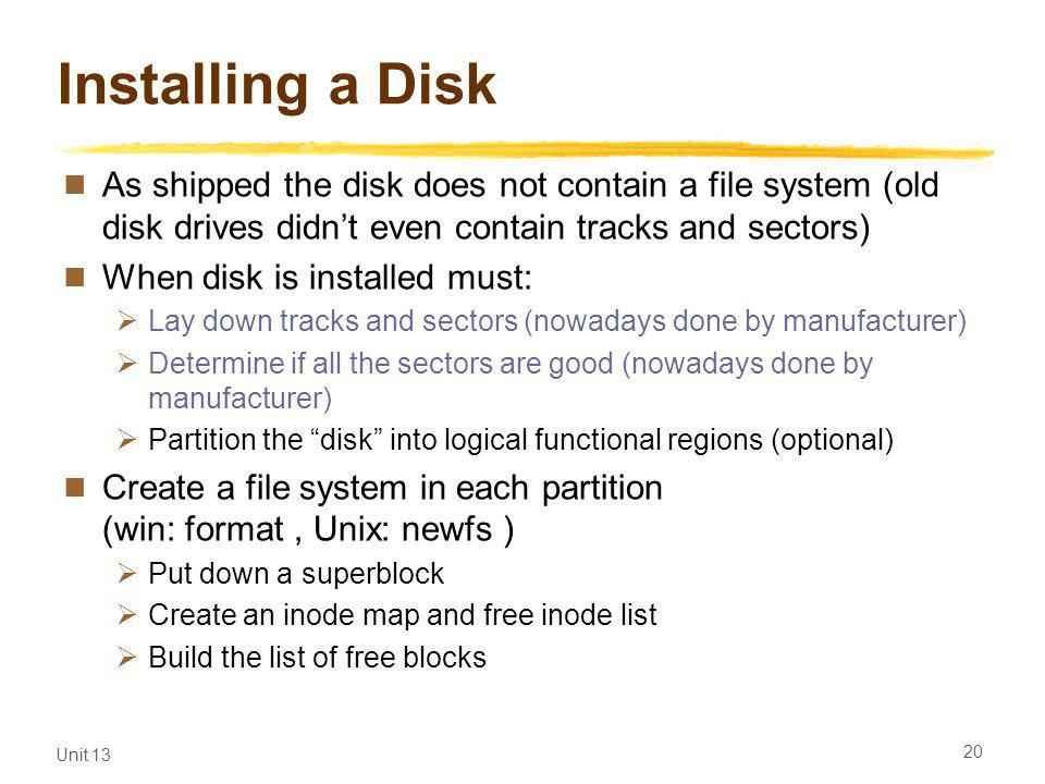 Unit 13 20 Installing a Disk As shipped the disk does not contain a file system (old disk drives didnt even contain tracks and sectors) When disk is installed must: Lay down tracks and sectors (nowadays done by manufacturer) Determine if all the sectors are good (nowadays done by manufacturer) Partition the disk into logical functional regions (optional) Create a file system in each partition (win: format, Unix: newfs ) Put down a superblock Create an inode map and free inode list Build the list of free blocks