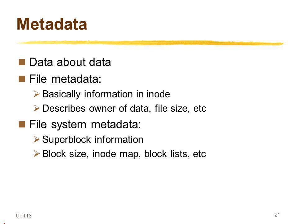 Unit 13 21 Metadata Data about data File metadata: Basically information in inode Describes owner of data, file size, etc File system metadata: Superblock information Block size, inode map, block lists, etc