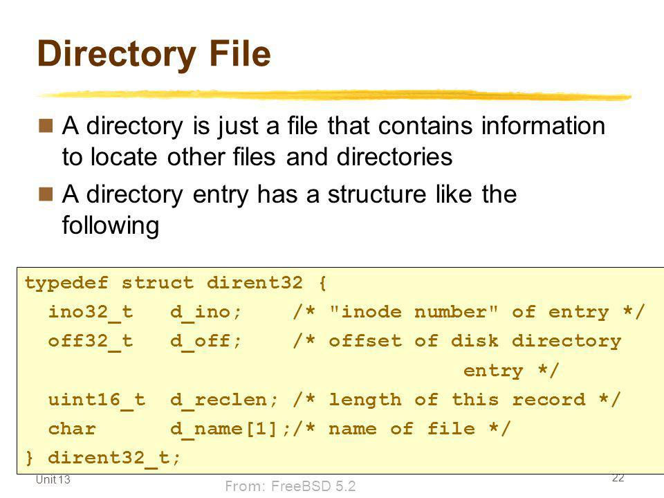 Unit 13 22 Directory File A directory is just a file that contains information to locate other files and directories A directory entry has a structure like the following typedef struct dirent32 { ino32_t d_ino; /* inode number of entry */ off32_t d_off; /* offset of disk directory entry */ uint16_t d_reclen; /* length of this record */ char d_name[1];/* name of file */ } dirent32_t; From: FreeBSD 5.2