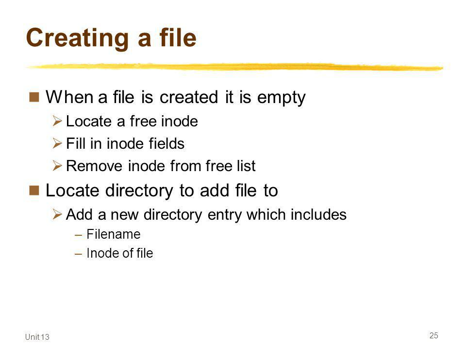 Unit 13 25 Creating a file When a file is created it is empty Locate a free inode Fill in inode fields Remove inode from free list Locate directory to add file to Add a new directory entry which includes –Filename –Inode of file