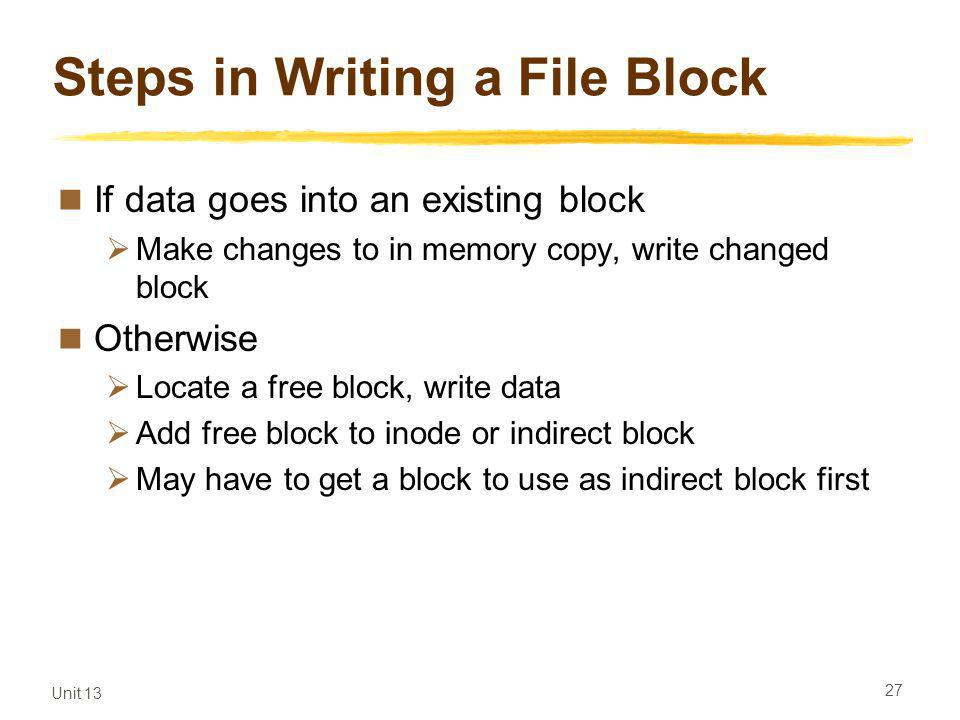 Unit 13 27 Steps in Writing a File Block If data goes into an existing block Make changes to in memory copy, write changed block Otherwise Locate a free block, write data Add free block to inode or indirect block May have to get a block to use as indirect block first
