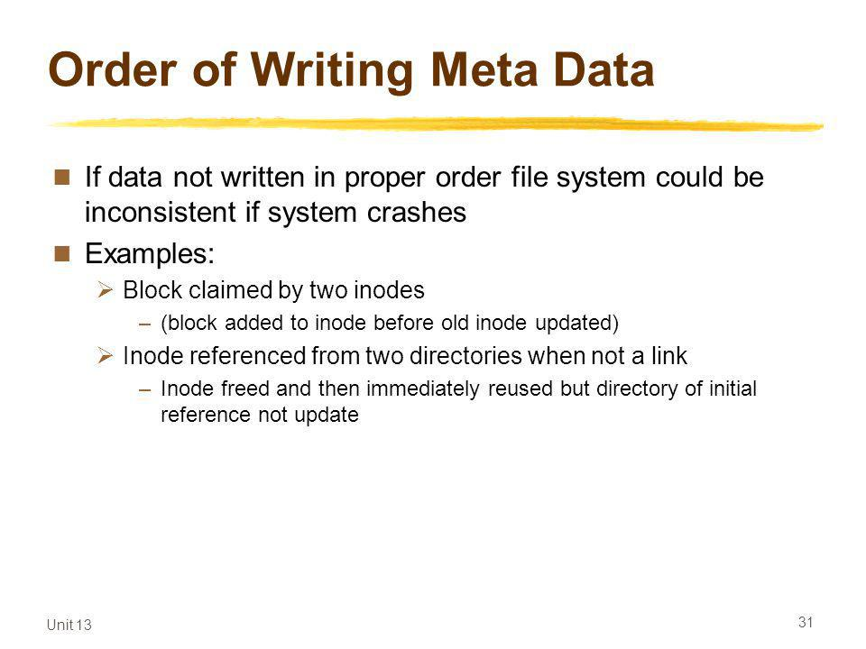 Unit 13 31 Order of Writing Meta Data If data not written in proper order file system could be inconsistent if system crashes Examples: Block claimed by two inodes –(block added to inode before old inode updated) Inode referenced from two directories when not a link –Inode freed and then immediately reused but directory of initial reference not update