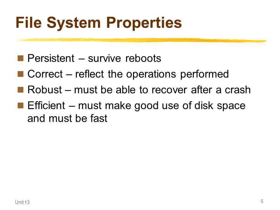Unit 13 5 File System Properties Persistent – survive reboots Correct – reflect the operations performed Robust – must be able to recover after a crash Efficient – must make good use of disk space and must be fast